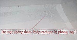 Bề mặt chống thấm polyurethane bị phồng rộp là tại sao và cách xử lý thế nào?